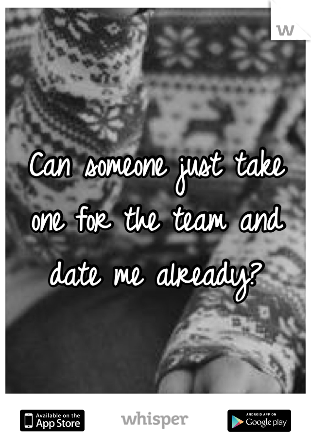 Can someone just take one for the team and date me already?
