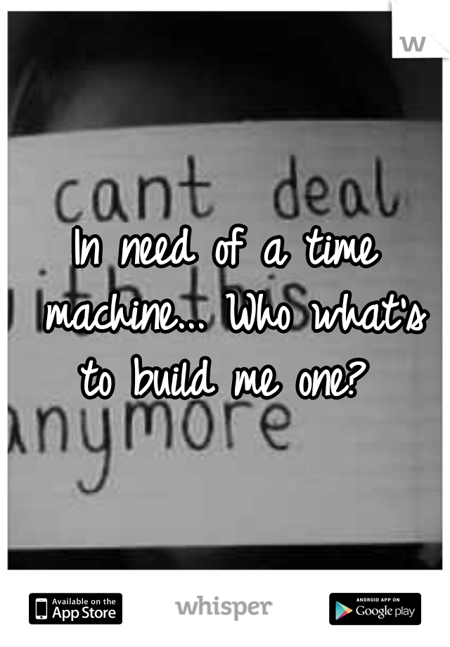 In need of a time machine... Who what's to build me one?