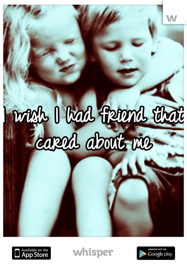 I wish I had friend that cared about me