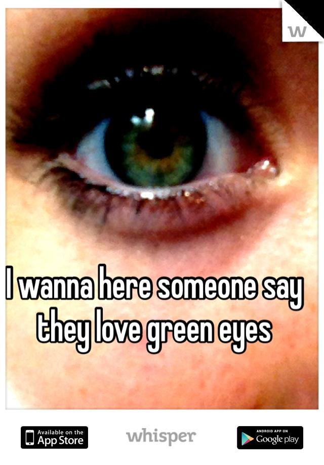 I wanna here someone say they love green eyes