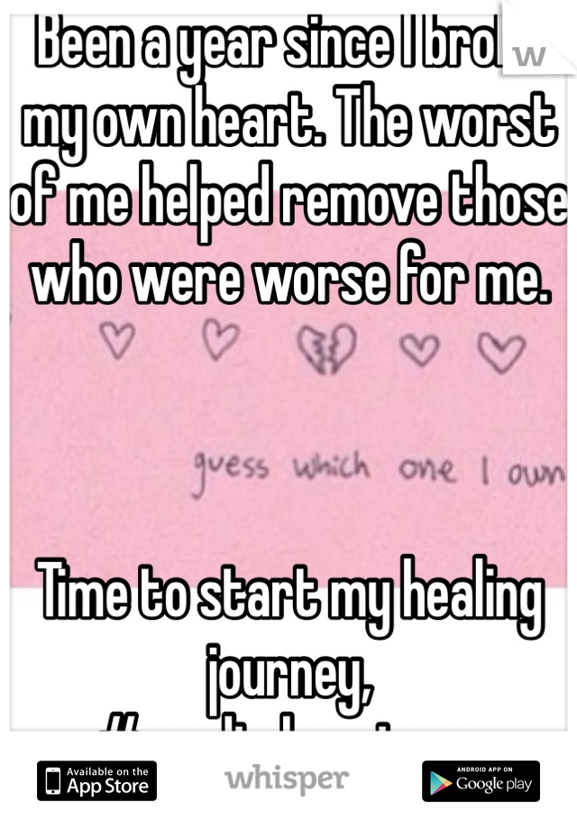 Been a year since I broke my own heart. The worst of me helped remove those who were worse for me.     Time to start my healing journey, #roadtohappiness