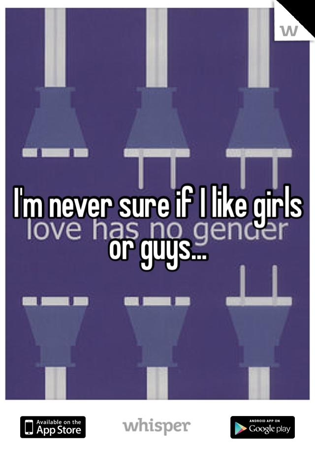 I'm never sure if I like girls or guys...