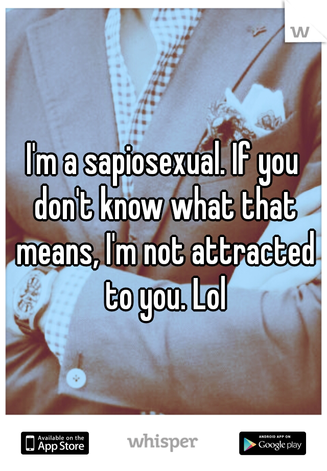 I'm a sapiosexual. If you don't know what that means, I'm not attracted to you. Lol