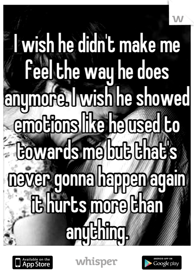 I wish he didn't make me feel the way he does anymore. I wish he showed emotions like he used to towards me but that's never gonna happen again it hurts more than anything.