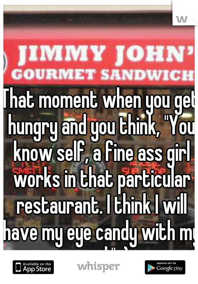 """That moment when you get hungry and you think, """"You know self, a fine ass girl works in that particular restaurant. I think I will have my eye candy with my meal."""" :)"""