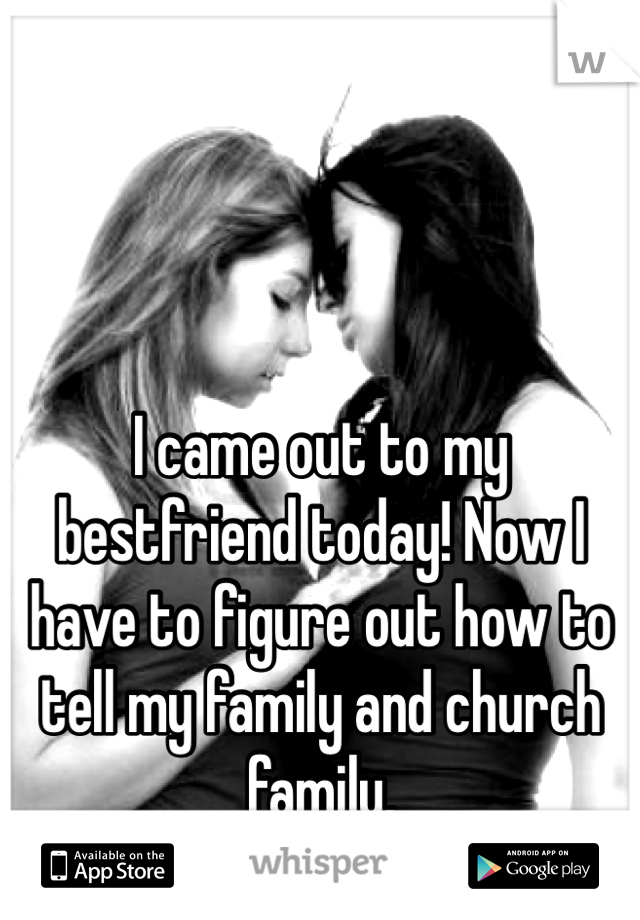 I came out to my bestfriend today! Now I have to figure out how to tell my family and church family.
