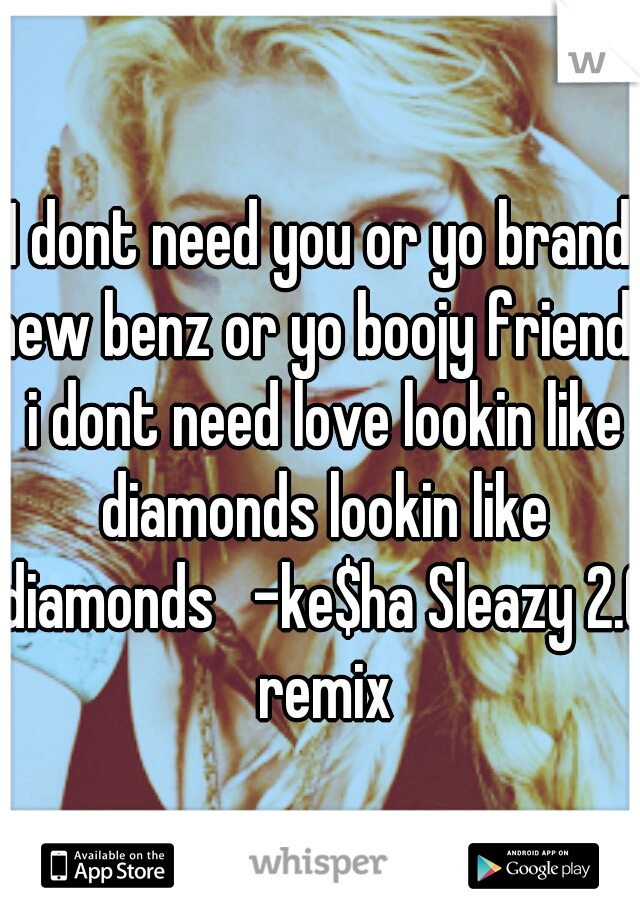 I dont need you or yo brand new benz or yo boojy friends i dont need love lookin like diamonds lookin like diamonds   -ke$ha Sleazy 2.0 remix