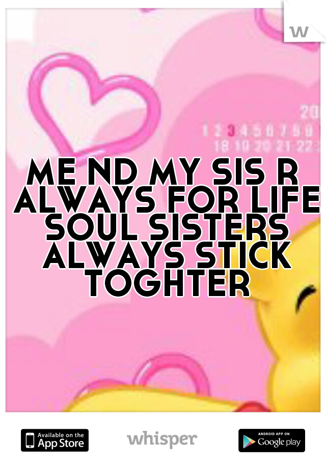 ME ND MY SIS R ALWAYS FOR LIFE SOUL SISTERS ALWAYS STICK TOGHTER