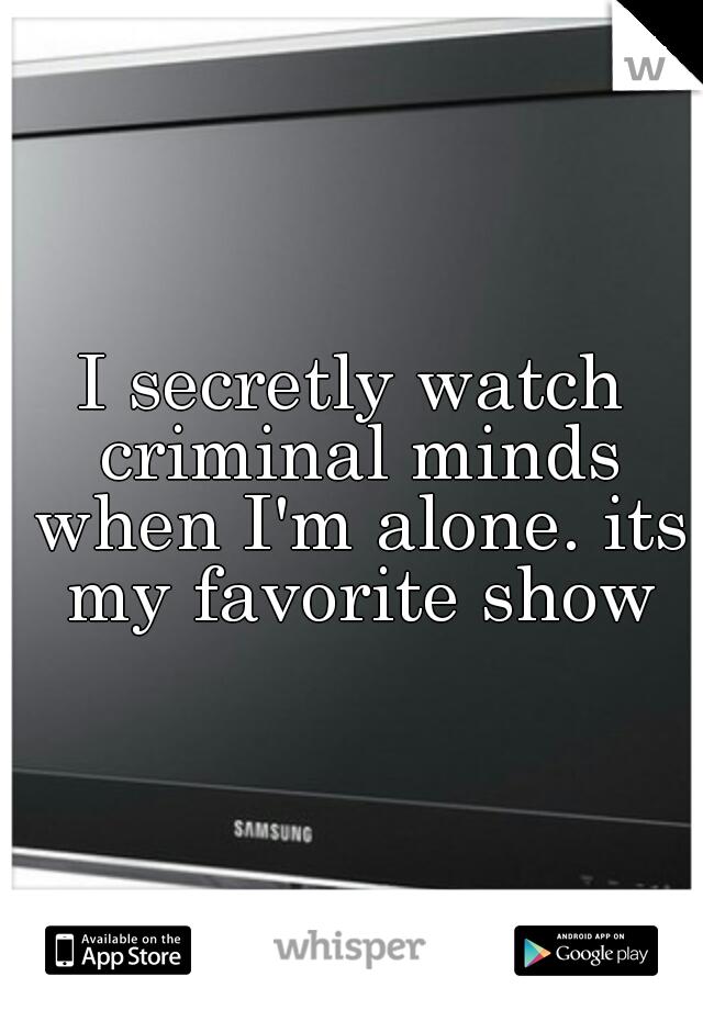 I secretly watch criminal minds when I'm alone. its my favorite show