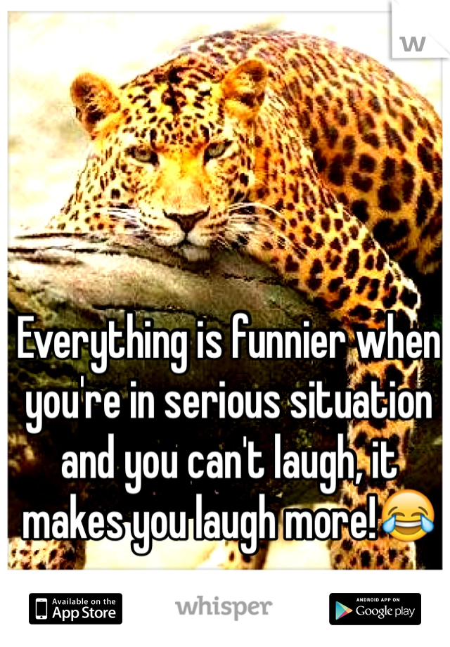 Everything is funnier when you're in serious situation and you can't laugh, it makes you laugh more!😂