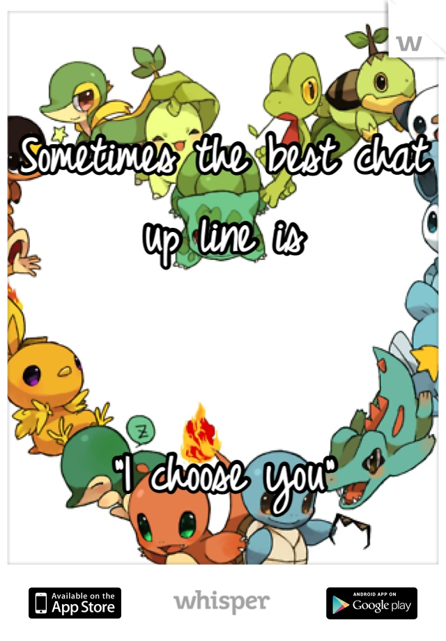 """Sometimes the best chat up line is   """"I choose you"""""""