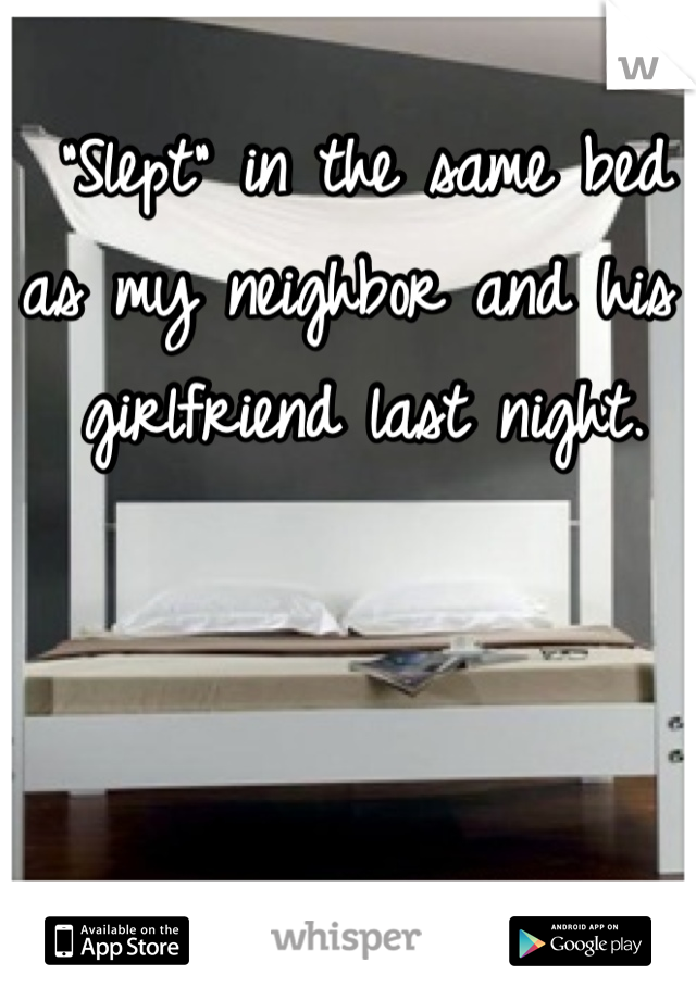 """Slept"" in the same bed as my neighbor and his girlfriend last night."