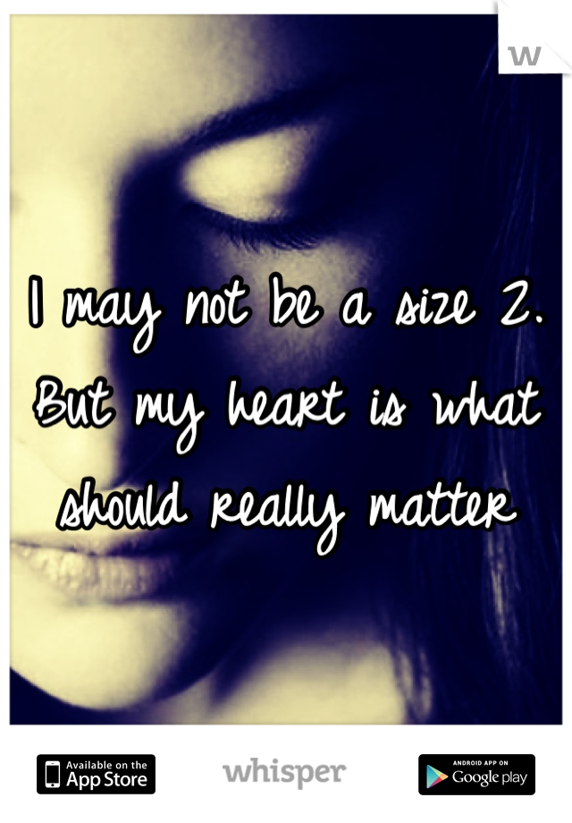 I may not be a size 2. But my heart is what should really matter