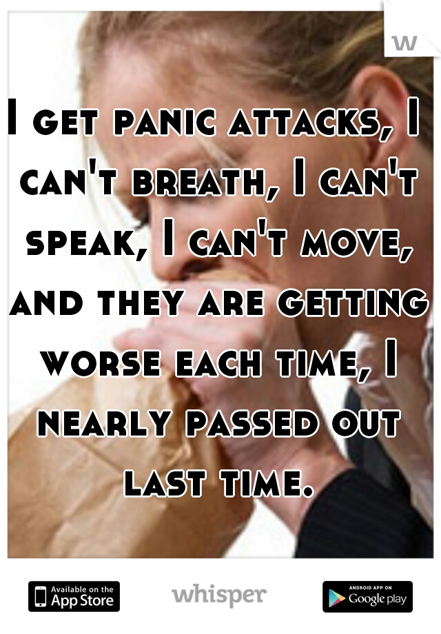 I get panic attacks, I can't breath, I can't speak, I can't move, and they are getting worse each time, I nearly passed out last time.