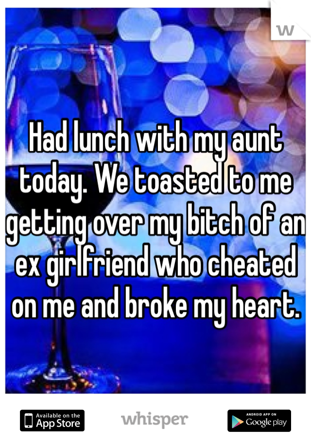 Had lunch with my aunt today. We toasted to me getting over my bitch of an ex girlfriend who cheated on me and broke my heart.