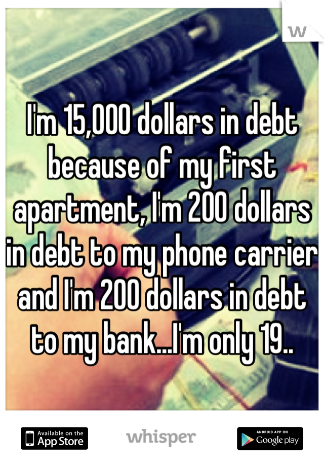I'm 15,000 dollars in debt because of my first apartment, I'm 200 dollars in debt to my phone carrier and I'm 200 dollars in debt to my bank...I'm only 19..