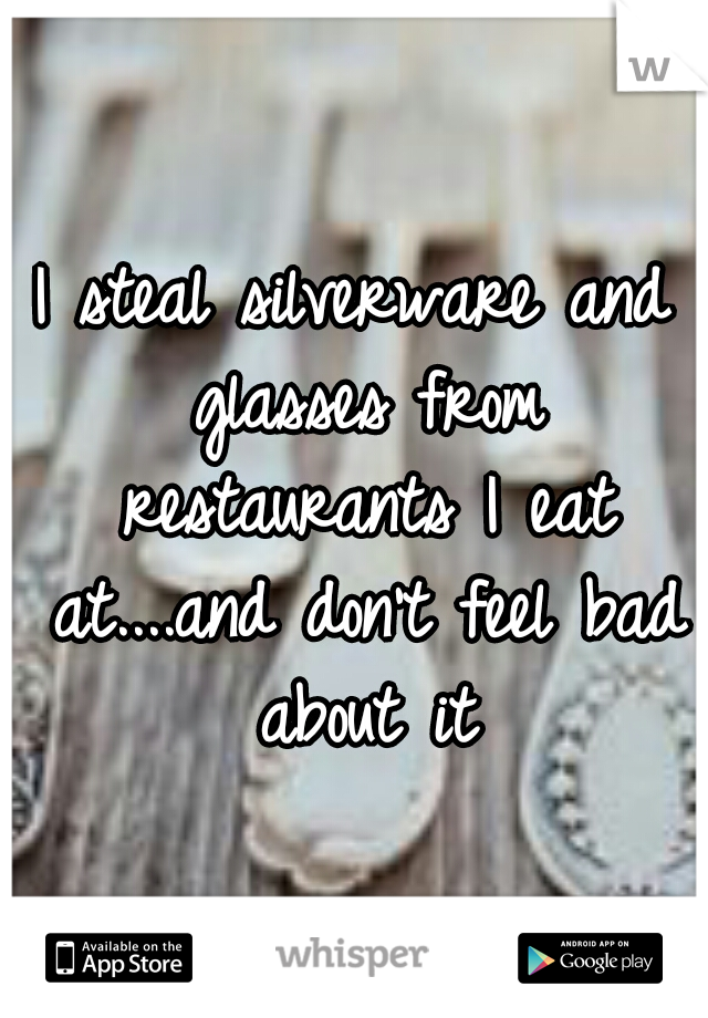I steal silverware and glasses from restaurants I eat at....and don't feel bad about it