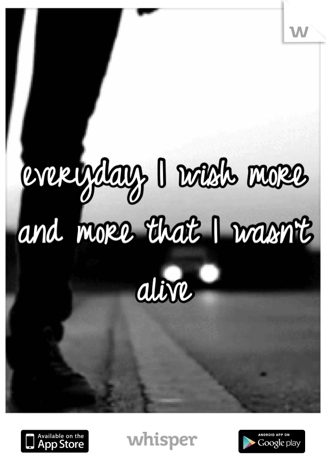 everyday I wish more and more that I wasn't alive