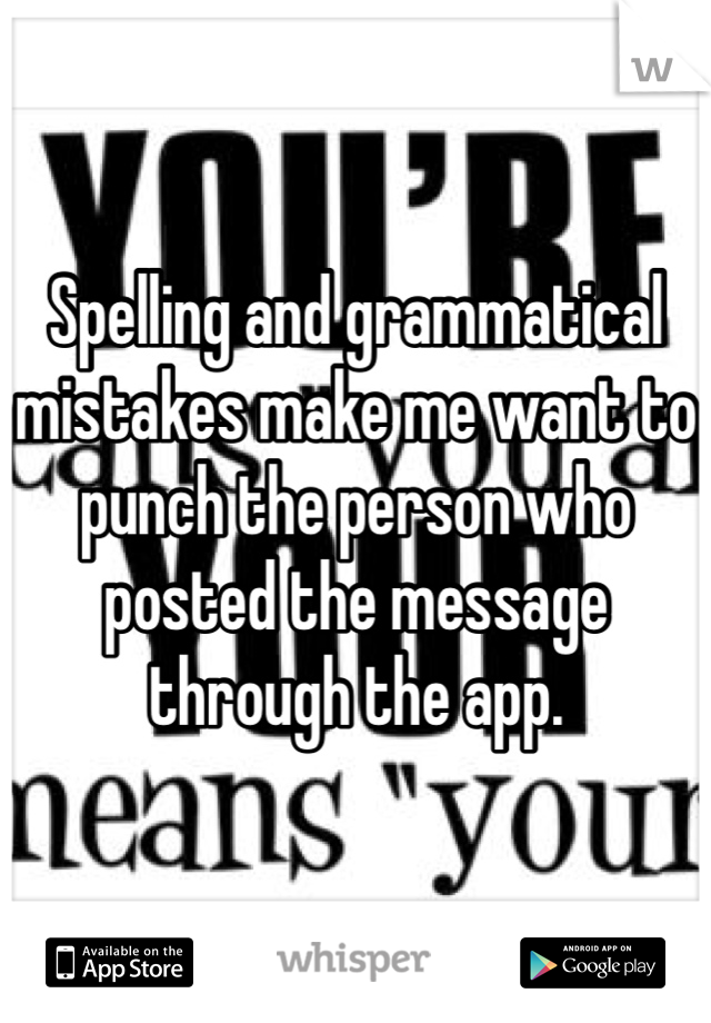 Spelling and grammatical mistakes make me want to punch the person who posted the message through the app.
