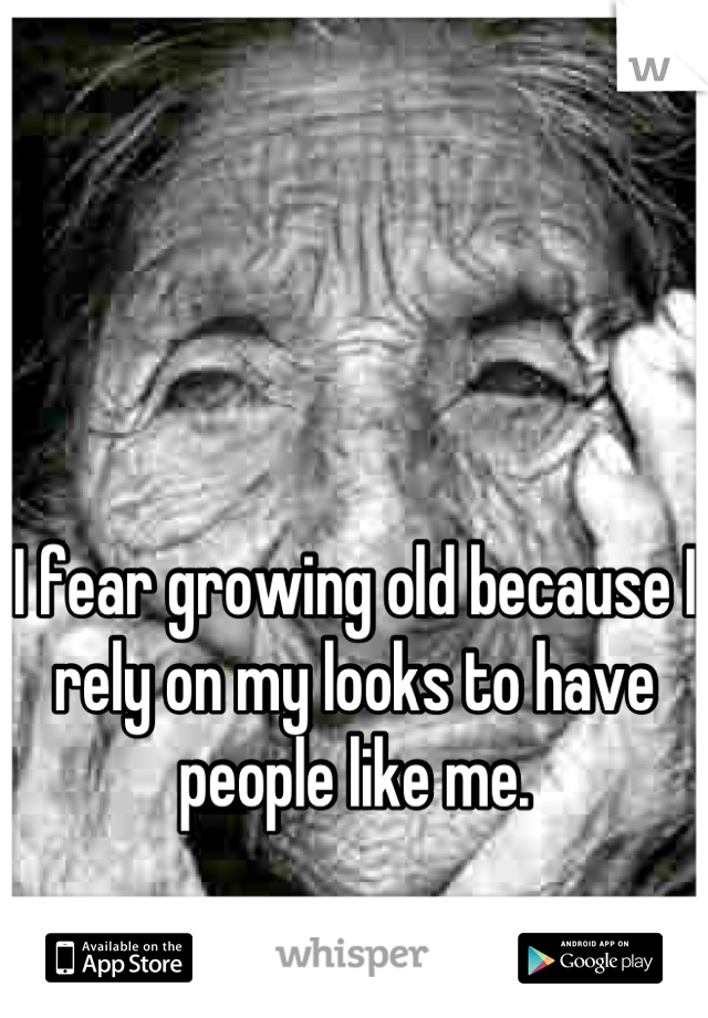 I fear growing old because I rely on my looks to have people like me.