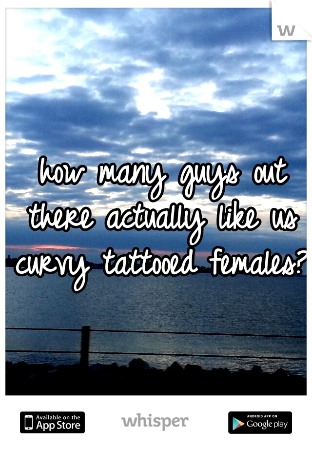 how many guys out there actually like us curvy tattooed females?