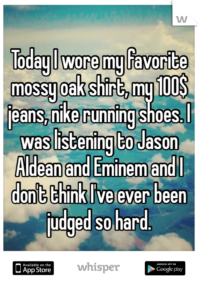Today I wore my favorite mossy oak shirt, my 100$ jeans, nike running shoes. I was listening to Jason Aldean and Eminem and I don't think I've ever been judged so hard.