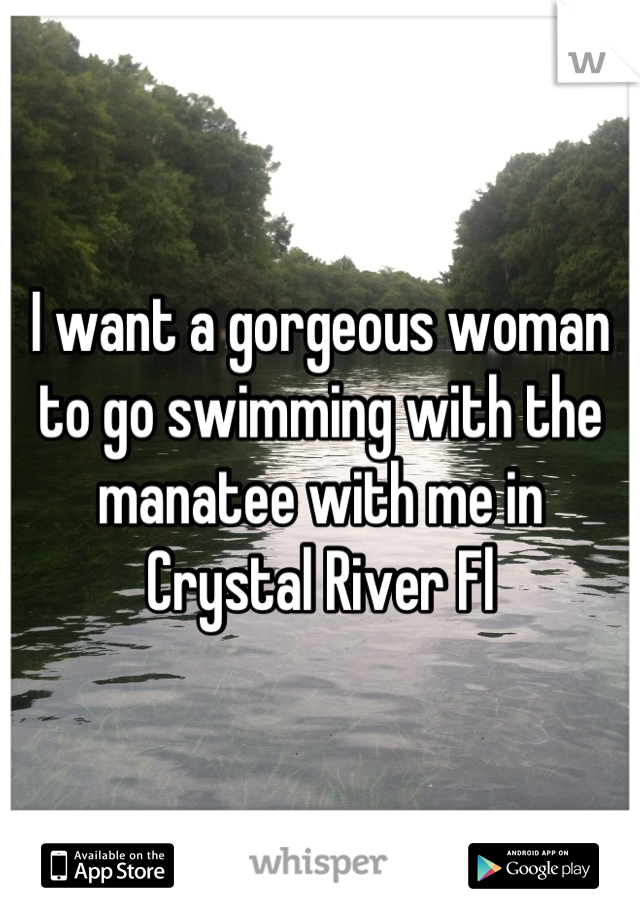 I want a gorgeous woman to go swimming with the manatee with me in Crystal River Fl
