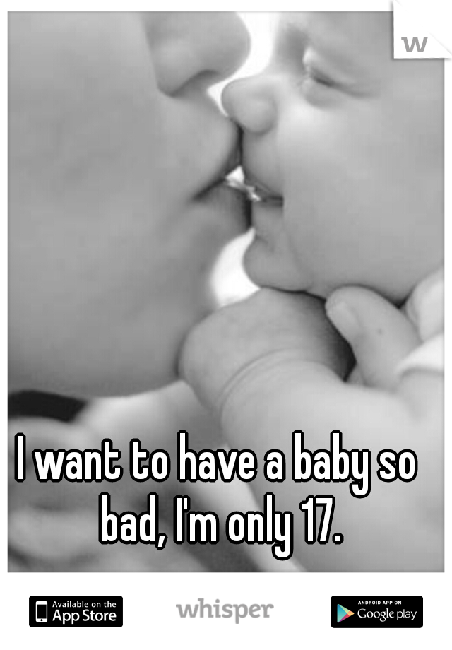 I want to have a baby so bad, I'm only 17.