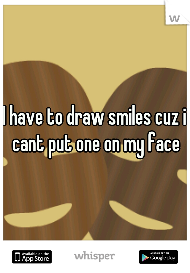 I have to draw smiles cuz i cant put one on my face