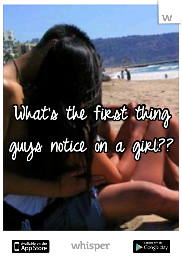 What's the first thing guys notice on a girl??