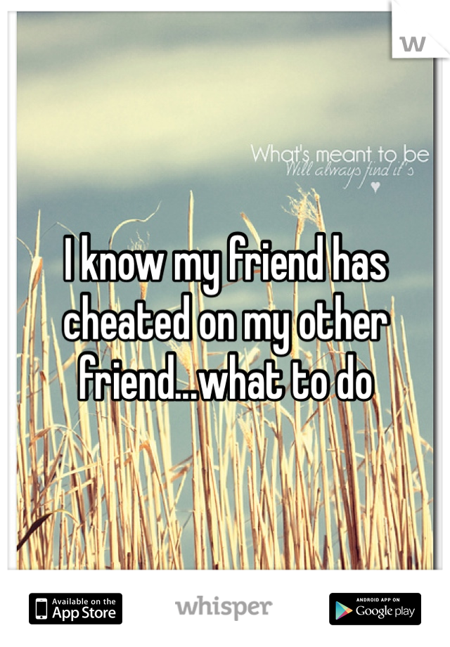 I know my friend has cheated on my other friend...what to do