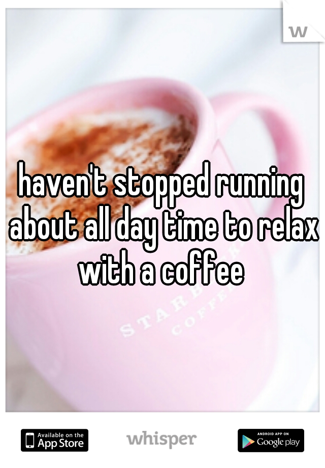 haven't stopped running about all day time to relax with a coffee
