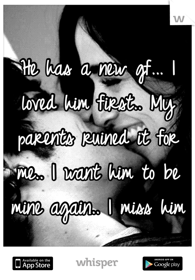 He has a new gf... I loved him first.. My parents ruined it for me.. I want him to be mine again.. I miss him
