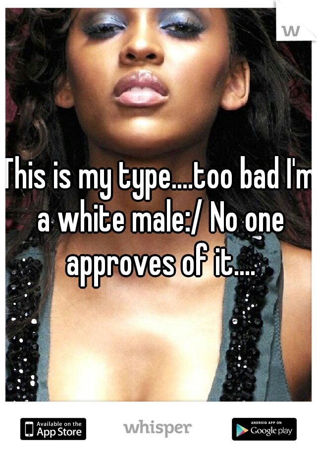 This is my type....too bad I'm a white male:/ No one approves of it....