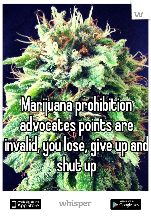 Marijuana prohibition advocates points are invalid, you lose, give up and shut up
