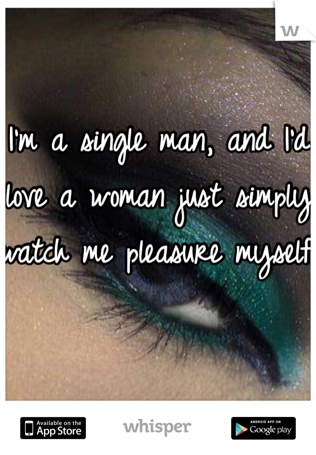 I'm a single man, and I'd love a woman just simply watch me pleasure myself.