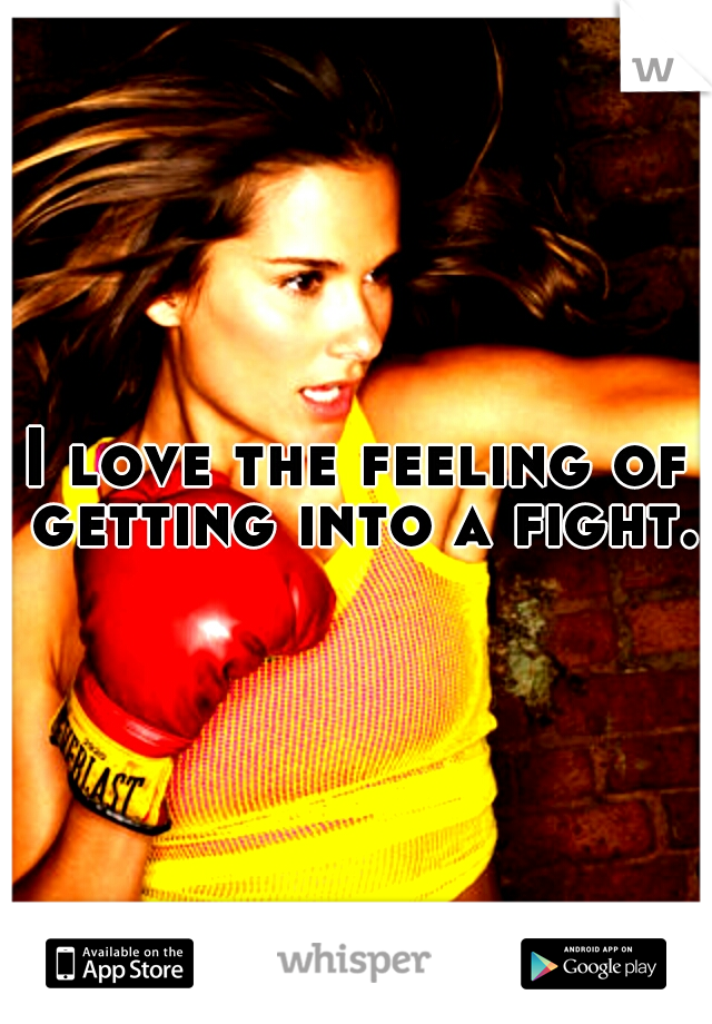 I love the feeling of getting into a fight.