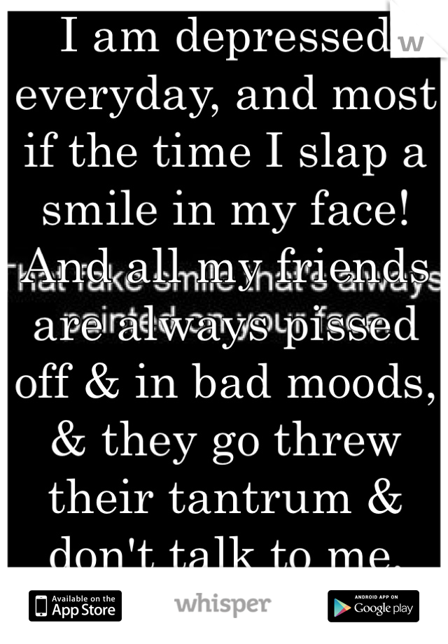 I am depressed everyday, and most if the time I slap a smile in my face! And all my friends are always pissed off & in bad moods, & they go threw their tantrum & don't talk to me, then I have no one