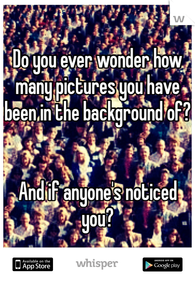 Do you ever wonder how many pictures you have been in the background of?   And if anyone's noticed you?