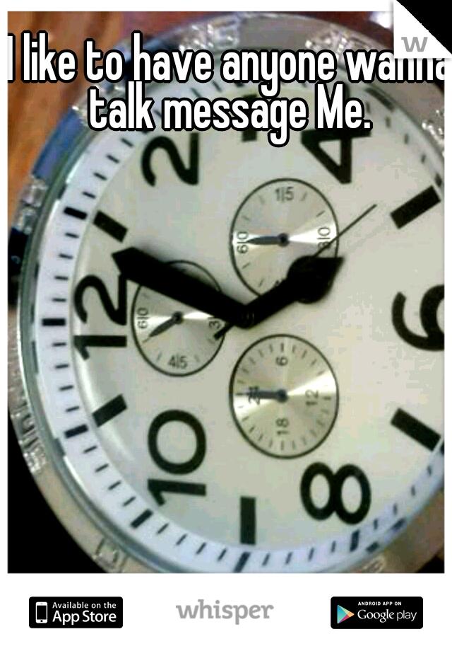 I like to have anyone wanna talk message Me.