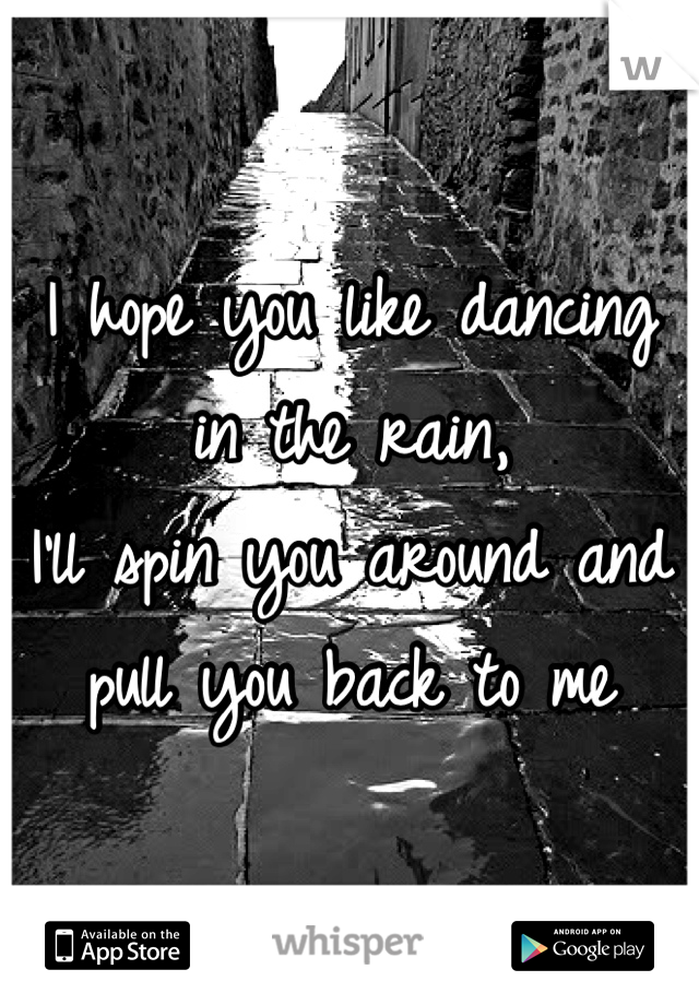 I hope you like dancing in the rain, I'll spin you around and pull you back to me