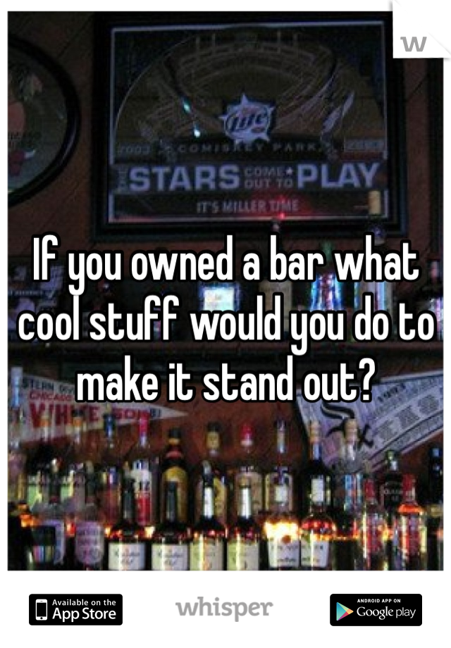 If you owned a bar what cool stuff would you do to make it stand out?