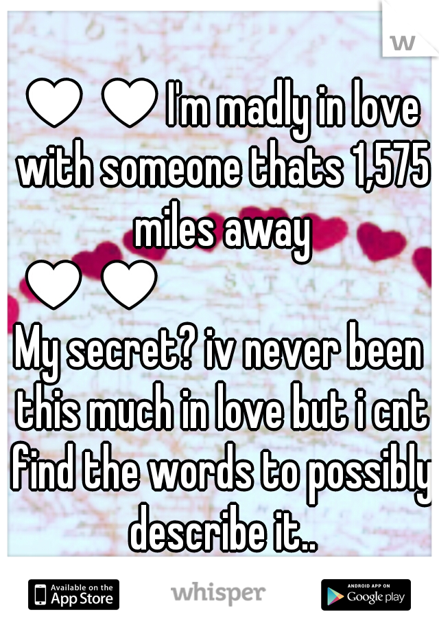 ♥♥I'm madly in love with someone thats 1,575 miles away ♥♥            My secret? iv never been this much in love but i cnt find the words to possibly describe it..