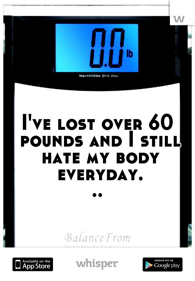 I've lost over 60 pounds and I still hate my body everyday...