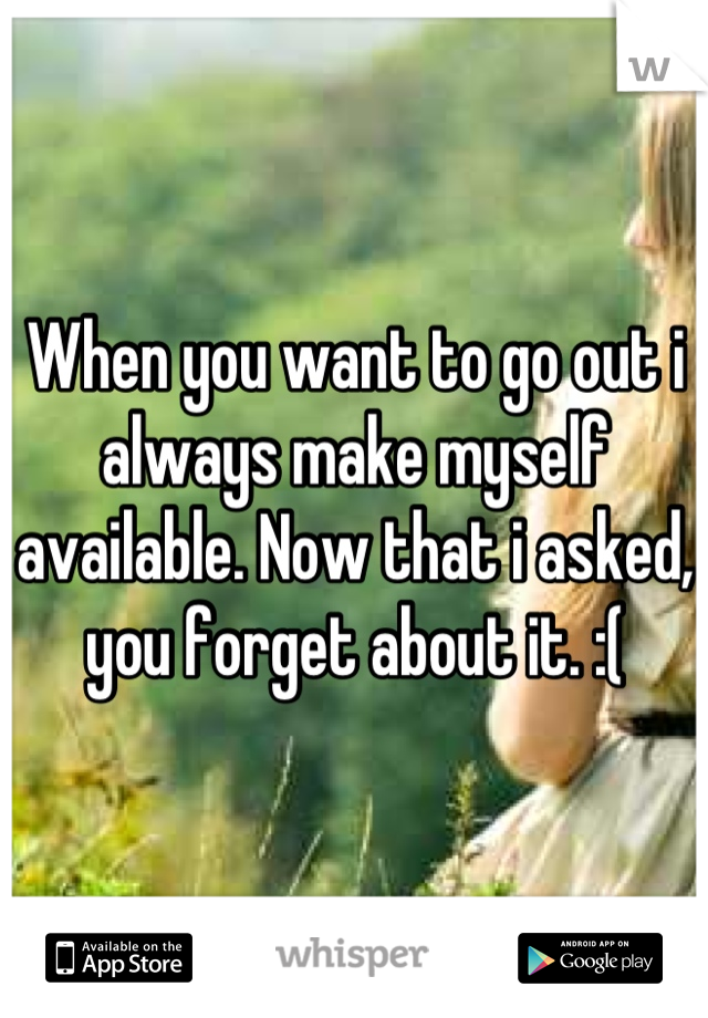 When you want to go out i always make myself available. Now that i asked, you forget about it. :(