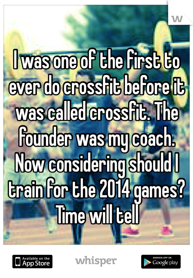 I was one of the first to ever do crossfit before it was called crossfit. The founder was my coach. Now considering should I train for the 2014 games? Time will tell