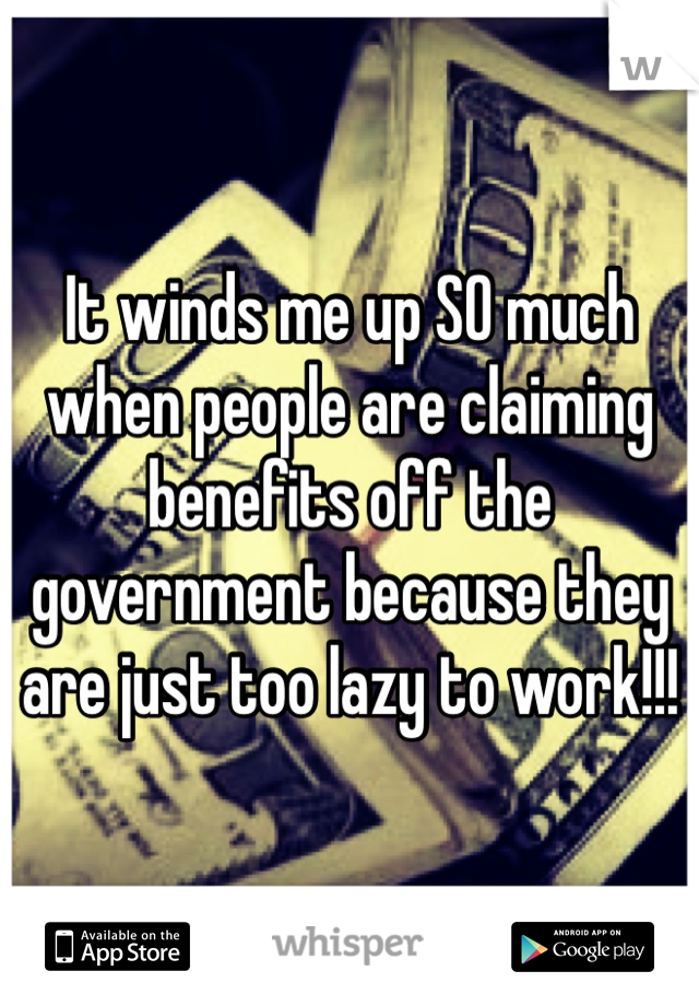 It winds me up SO much when people are claiming benefits off the government because they are just too lazy to work!!!