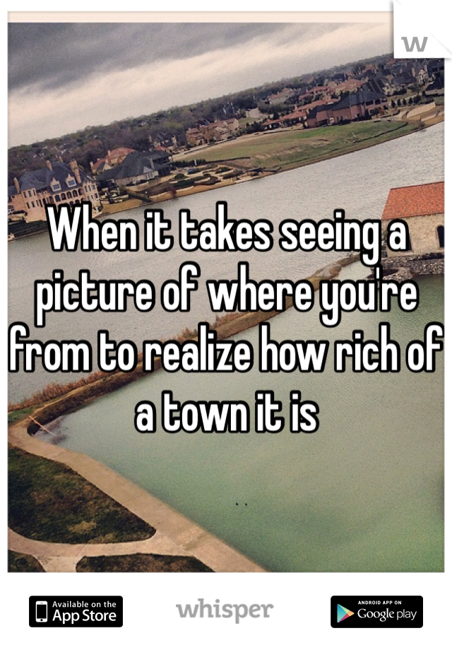 When it takes seeing a picture of where you're from to realize how rich of a town it is