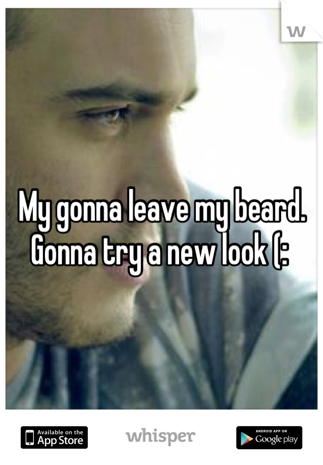 My gonna leave my beard. Gonna try a new look (: