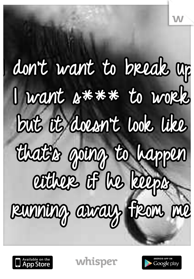 I don't want to break up I want s*** to work but it doesn't look like that's going to happen either if he keeps running away from me